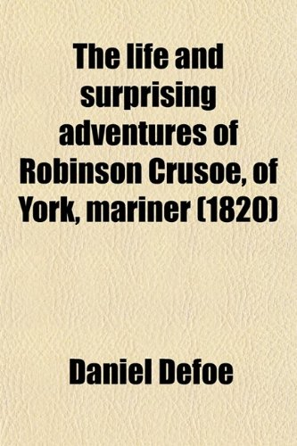 The Life and Surprising Adventures of Robinson Crusoe, of York, Mariner; Who Lived Eight-And-Twenty Years, All Alone on an Uninhabited Island,