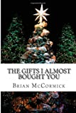 Brian Michael McCormick The Gifts I Almost Bought You: A Nonsense Verse Gift Book for Christmas