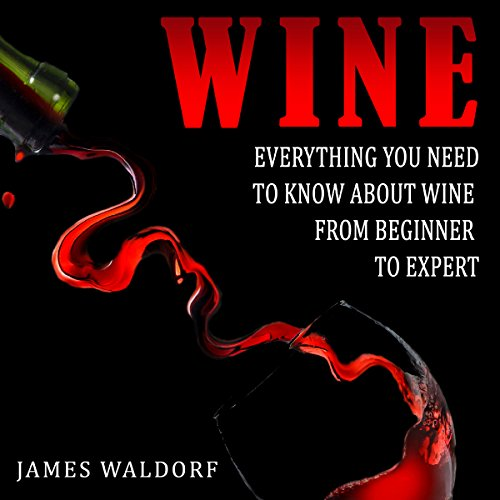 Wine: Everything You Need to Know About Wine from Beginner to Expert by James Waldorf