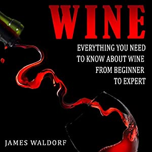 Wine: Everything You Need to Know About Wine from Beginner to Expert Audiobook