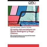 El Rostro del Socialismo En Sim N Rodr Guez y Hugo Ch Vez: Dos pensamientos en el proyecto Societario Bolivariano...