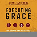 Executing Grace: How the Death Penalty Killed Jesus and Why It's Killing Us Audiobook by Shane Claiborne Narrated by Dan John Miller