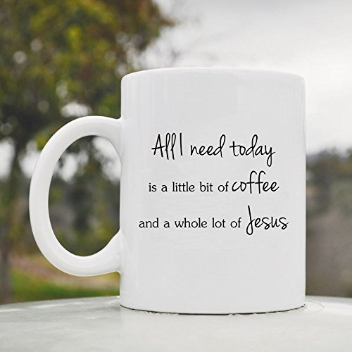 All I Need Today Is A Little Bit Of Coffee And A Whole Lot Of Jesus 11Oz Ceramic Coffee Mug Cup