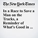In a Race to Save a Man on the Tracks, a Reminder of What's Good in the World | Jim Dwyer