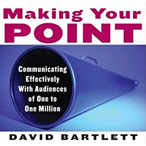 Making Your Point: Communicating Effectively with Audiences of One to One Million | [David Bartlett]