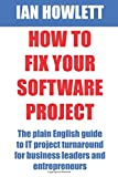 How To Fix Your Software Project: The plain English guide to IT project turnaround for business leaders and entrepreneurs