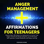Anger Management Affirmations for Teenagers: Positive Daily Affirmations for Adolescents to Control Their Anger Towards the World Using the Law of Attraction, Self-Hypnosis, Guided Meditation | Stephens Hyang