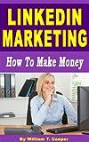 LinkedIn Marketing: How to Make Money (Learn from a Seasoned Internet Marketing Veteran)