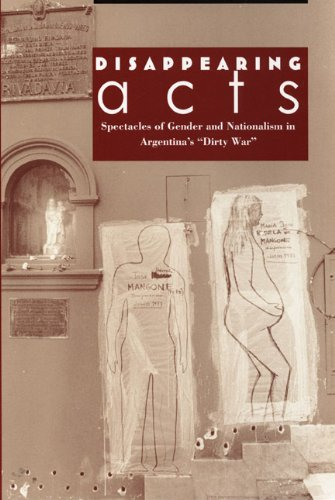 """Disappearing Acts: Spectacles Of Gender And Nationalism In Argentina'S """"Dirty War"""""""