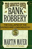 The Greatest-Ever Bank Robbery: The Collapse of the Savings and Loan Industry (0684191520) by Martin Mayer