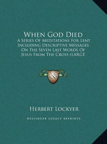 When God Died: A Series of Meditations for Lent Including Descriptive Messages on the Seven Last Words of Jesus from the Cross (Large Print Edition)