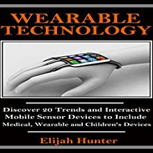 Wearable Technology: Discover 20 Trends and Interactive Mobile Sensor Devices to Include Medical, Wearable and Children's Devices (       UNABRIDGED) by Elijah Hunter Narrated by David Wayne Brock