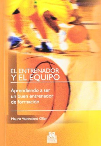 EL ENTRENADOR Y EL EQUIPO. Aprendiendo a ser un buen entrenador de formación (Deportes)