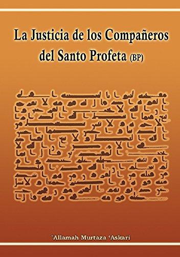 La Justicia de los Compañeros del Santo Profeta Muhammad (PB): (Los compañeros del Profeta Muhammad de acuerdo a las dos escuelas Sunna y Shi'a)