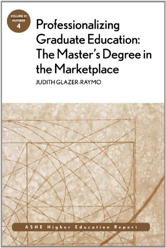 Professionalizing Graduate Education: The Master'S Degree In The Marketplace: Ashe Higher Education Report (J-B Ashe Higher Education Report Series (Aehe))