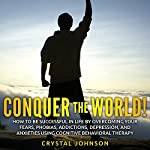 Conquer the World!: How to Be Successful in Life by Overcoming Your Fears, Phobias, Addictions, Depression, and Anxieties Using Cognitive Behavioral Therapy | Crystal Johnson