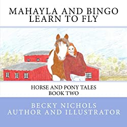 Mahayla and Bingo Learn to Fly: Horse and Pony Tales Book Two