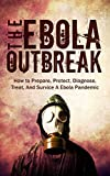The Ebola Outbreak: How to Prepare, Protect, Diagnose, Treat, And Survive A Ebola Pandemic