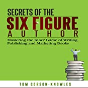 Secrets of the Six Figure Author: Mastering the Inner Game of Writing, Publishing and Marketing Books | [Tom Corson-Knowles]