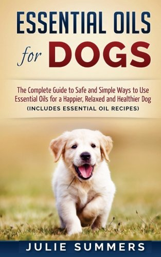 Essential Oils for Dogs: The Complete Guide to Safe and Simple Ways to Use Essential Oils for a Happier, Relaxed and Healthier Dog (Essential oils, ... Natural dog remedies, Holistic medicine)