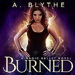 Burned: A Magic Bullet Novel, Book 1 | A. Blythe