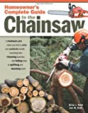 Homeowners Complete Guide to the Chainsaw: A Chainsaw Pro Shows You How to Safely and Confidently Handle Everything from Trimming Branches and Felling Trees to Splitting and Stacking Wood