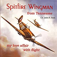 Spitfire Wingman from Tennessee: My Love Affair with Flight Hörbuch von James R. Haun Gesprochen von: James R. Haun, James Robert Haun, David Hoffman