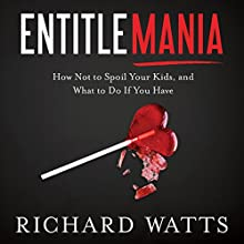 Entitlemania: How Not to Spoil Your Kids, and What to Do If You Have Audiobook by Richard Watts Narrated by Tom Parks