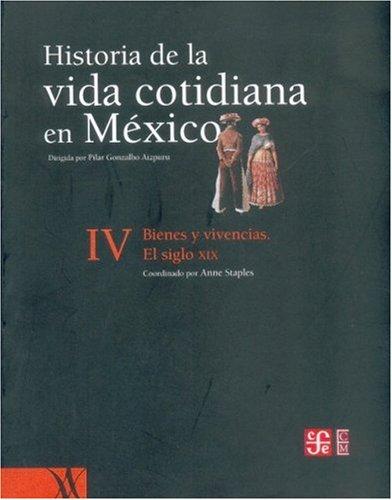Historia de la vida cotidiana en M xico: tomo IV. Bienes y vivencias. El siglo XIX (Mexican History) (Spanish Edition)