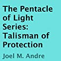 The Pentacle of Light Series, Book 3: Talisman of Protection (       UNABRIDGED) by Joel M. Andre Narrated by Lucas D. Smith