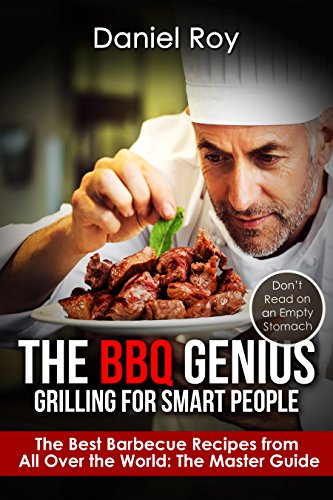 The BBQ Genius: Grilling for Smart People: The Best Barbecue Recipes from All Over the World: The Master Guide by Daniel Roy