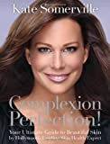 Kate Somerville Complexion Perfection!: Your Ultimate Guide to Beautiful Skin by Hollywood's Leading Skin Health Expert
