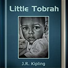 Little Tobrah (Annotated) (       UNABRIDGED) by Rudyard Kipling Narrated by Anastasia Bertollo