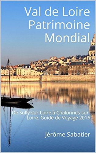Couverture du livre Val de Loire Patrimoine Mondial: De Sully-sur-Loire à Chalonnes-sur-Loire. Guide de Voyage 2016