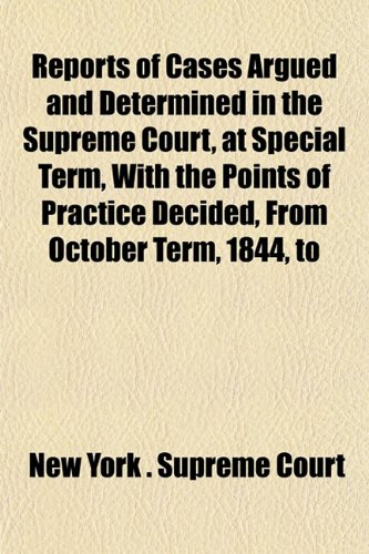 Reports of Cases Argued and Determined in the Supreme Court, at Special Term, With the Points of Practice Decided, From October Term, 1844, to