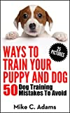 Ways To Train Your Puppy And Dog - 50 Dog Training Mistakes To Avoid (A Dog Training Book For Dog Owner)