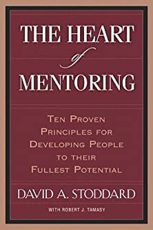 The Heart of Mentoring, Ten Proven Principles for Developing People to Their Fullest Potential
