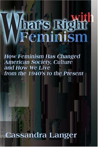 What'S Right With Feminism: How Feminism Has Changed American Society, Culture And How We Live From The 1940'S To The Present