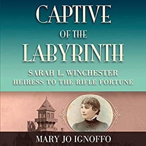 Captive of the Labyrinth: Sarah L. Winchester, Heiress to the Rifle Fortune Hörbuch von Mary Jo Ignoffo Gesprochen von: Nan Mcnamara