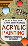 Acrylic Painting - Discover The Ways Of Painting Eye Popping Portraits And Landscape Using Acrylic Painting Tactics And Techniques (Acrylic Painting techniques, ... tutorials, Acrylic Painting for beginners)
