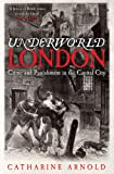 Catharine Arnold Underworld London: Crime and Punishment in the Capital City