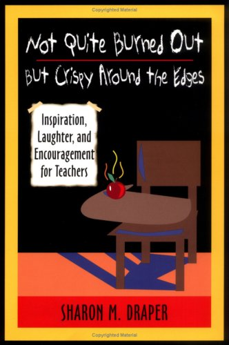 Not Quite Burned Out, but Crispy Around the Edges: Inspiration, Laughter, and Encouragement for Teachers, Draper,Sharon M.