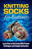 Knitting Socks for Beginners: Learn How to Knit Socks the Quick and Easy Way (Volume 1)