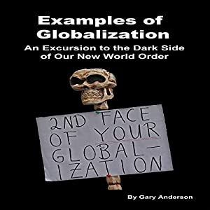 Examples of Globalization: An Excursion to the Dark Side of Our New World Order | [Gary Anderson]