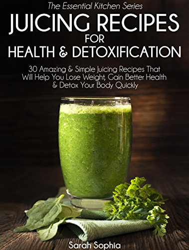 Juicing Recipes For Health & Detoxification: 30 Amazing & Simple Juicing Recipes That Will Help You Lose Weight, Gain Better Health, & Detox Your Body Quickly (Essential Kitchen Series Book 29) by Sarah Sophia