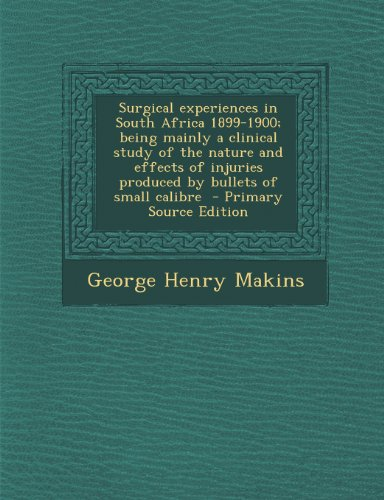 Surgical Experiences in South Africa 1899-1900; Being Mainly a Clinical Study of the Nature and Effects of Injuries Produced by Bullets of Small Calibre - Primary Source Edition