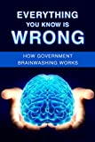 Everything You Know is Wrong: How Government Brainwashing works