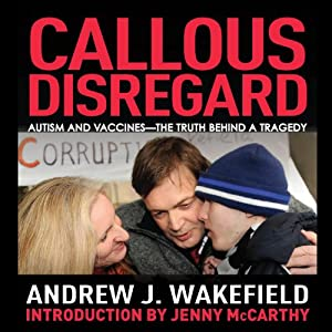 Callous Disregard: Autism and Vaccines - The Truth Behind a Tragedy | [Andrew Wakefield]