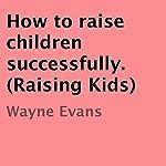 How to Raise Children Successfully: Raising Kids | Wayne Evans