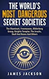 The Worlds Most Dangerous Secret Societies: The Illuminati, Freemasons, Bilderberg Group, Knights Templar, The Jesuits, Skull And Bones And Others